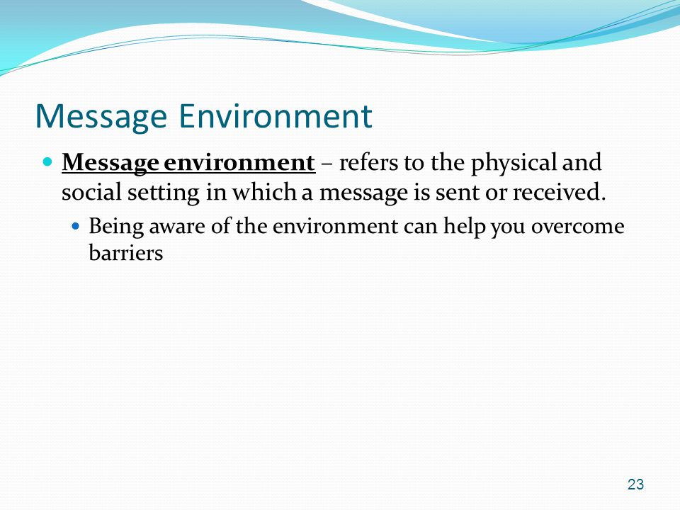 Message Environment Message environment – refers to the physical and social setting in which a message is sent or received.