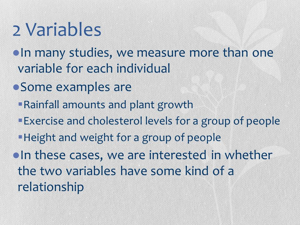 2 Variables In many studies, we measure more than one variable for each individual. Some examples are.