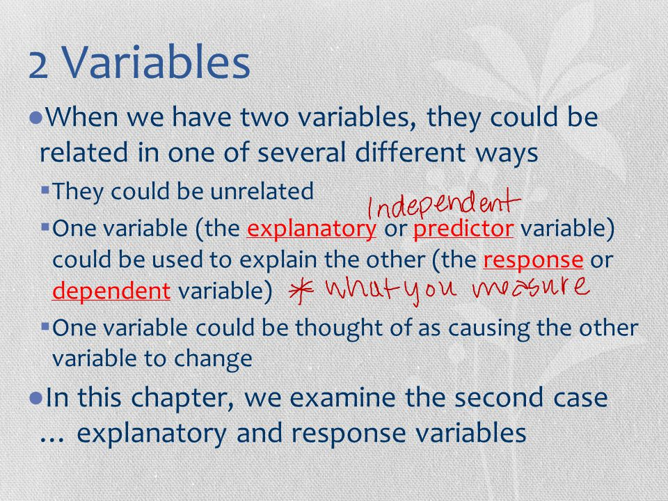 2 Variables When we have two variables, they could be related in one of several different ways. They could be unrelated.