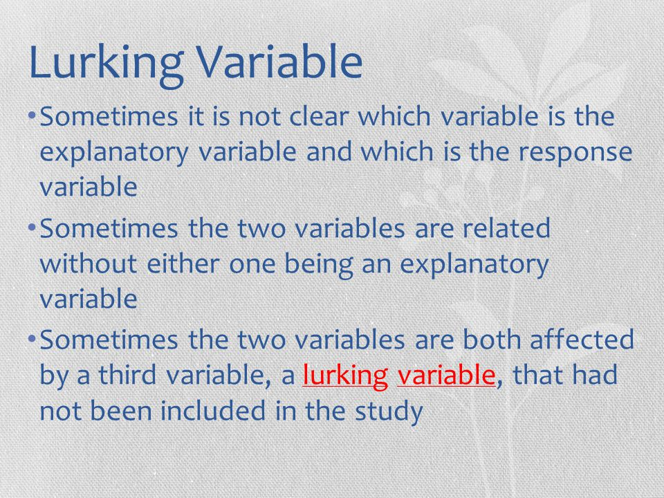 Lurking Variable Sometimes it is not clear which variable is the explanatory variable and which is the response variable.