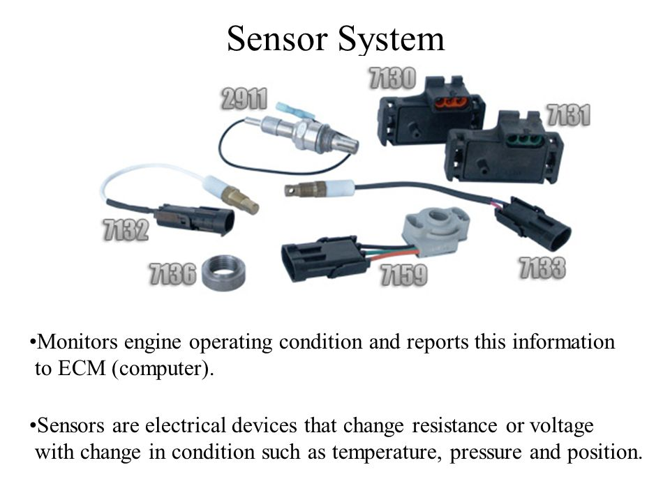 Sensor System Monitors engine operating condition and reports this information. to ECM (computer).