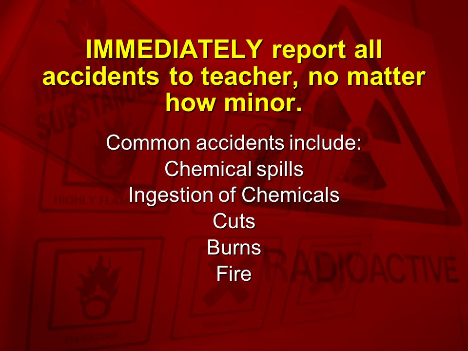 IMMEDIATELY report all accidents to teacher, no matter how minor.