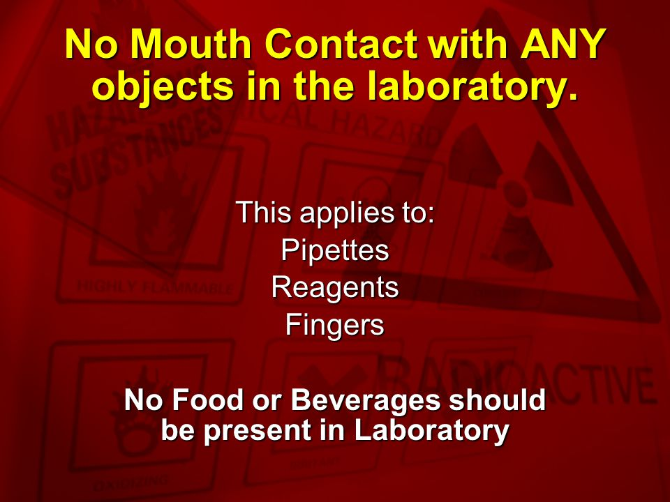 No Mouth Contact with ANY objects in the laboratory.