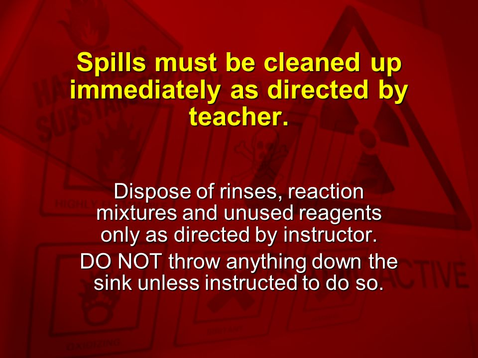 Spills must be cleaned up immediately as directed by teacher.