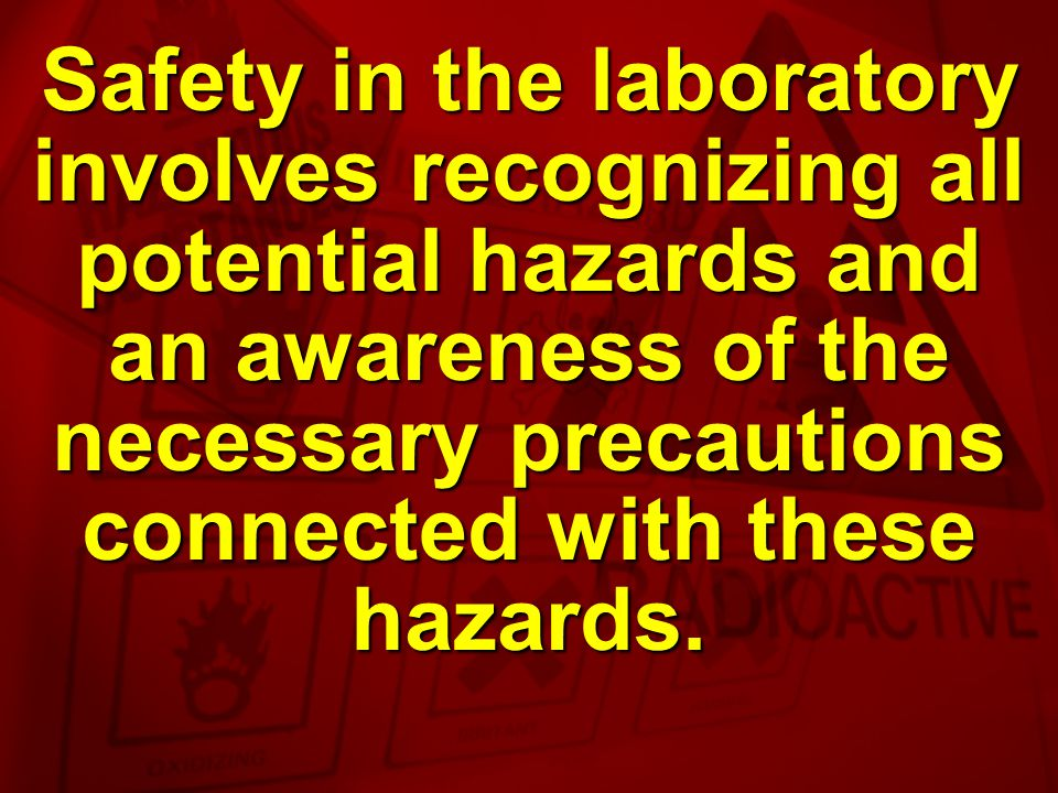 Safety in the laboratory involves recognizing all potential hazards and an awareness of the necessary precautions connected with these hazards.