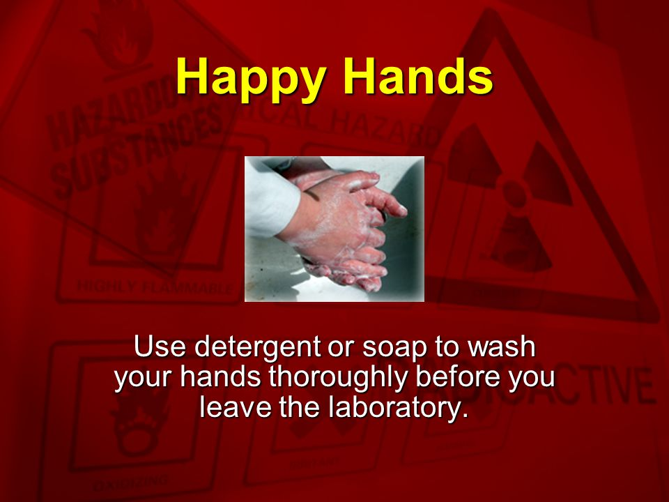 Happy Hands Use detergent or soap to wash your hands thoroughly before you leave the laboratory.