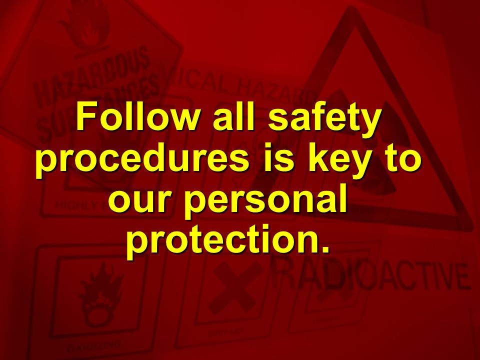 Follow all safety procedures is key to our personal protection.