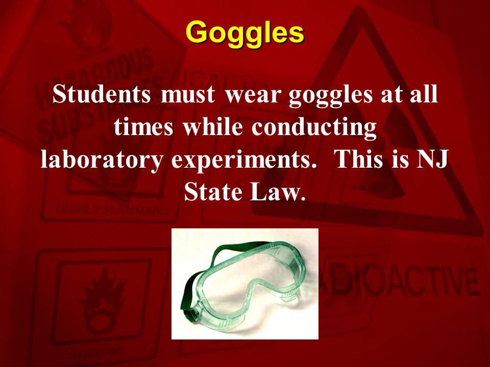 Goggles Students must wear goggles at all times while conducting