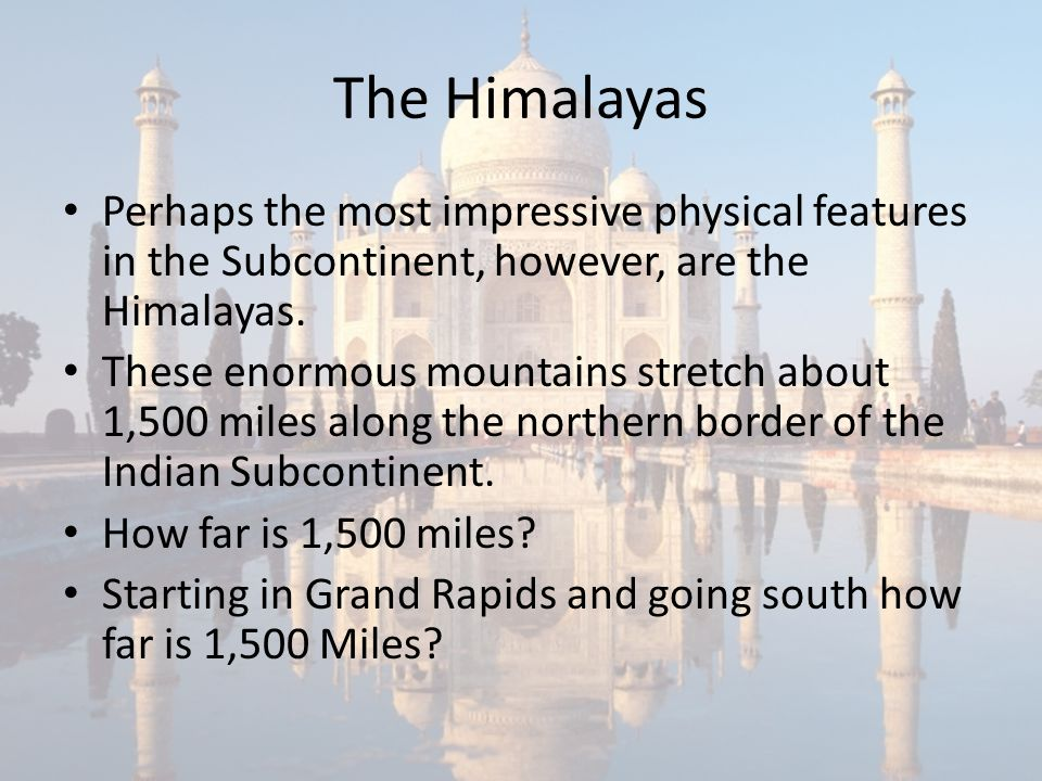 The Himalayas Perhaps the most impressive physical features in the Subcontinent, however, are the Himalayas.
