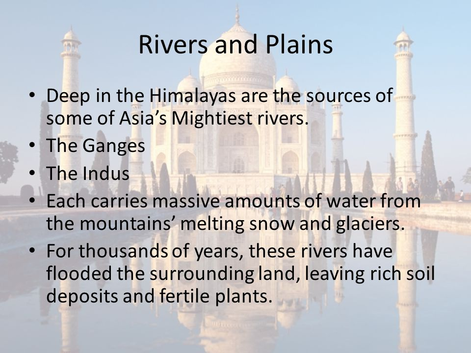 Rivers and Plains Deep in the Himalayas are the sources of some of Asia's Mightiest rivers. The Ganges.