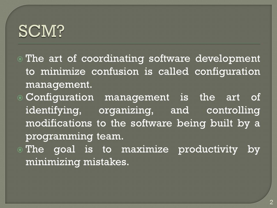 SCM The art of coordinating software development to minimize confusion is called configuration management.
