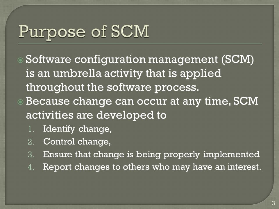Purpose of SCM Software configuration management (SCM) is an umbrella activity that is applied throughout the software process.