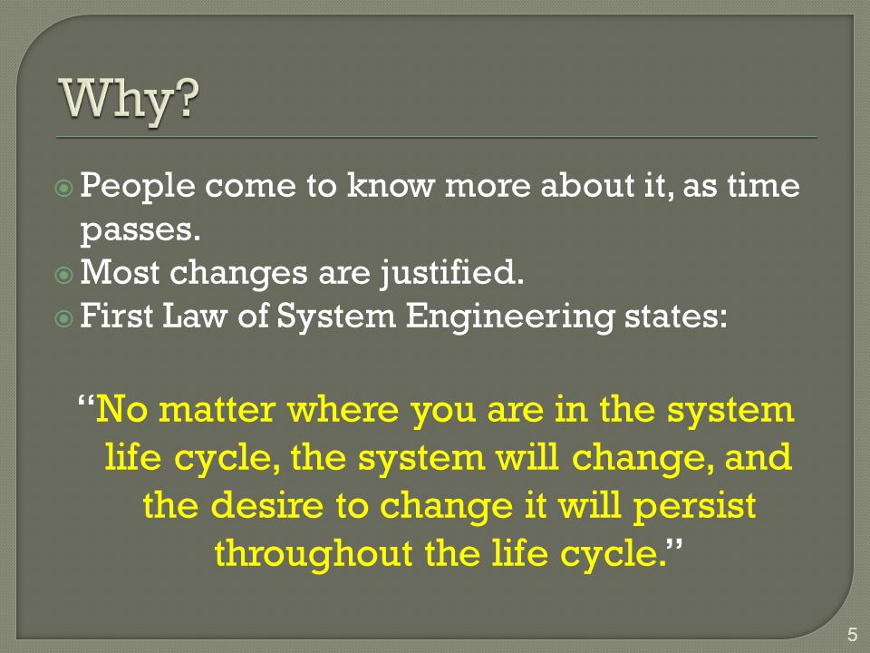 Why People come to know more about it, as time passes. Most changes are justified. First Law of System Engineering states: