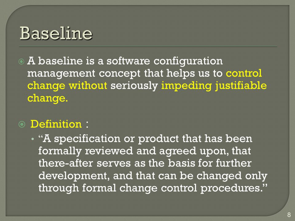 Baseline A baseline is a software configuration management concept that helps us to control change without seriously impeding justifiable change.