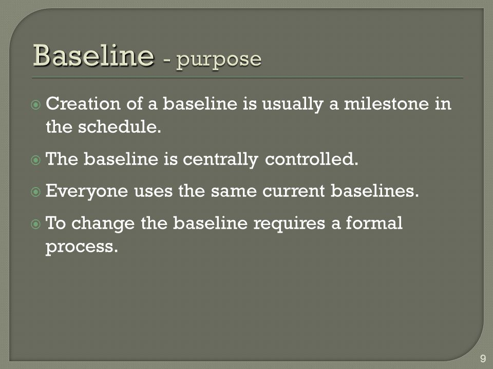 Baseline - purpose Creation of a baseline is usually a milestone in the schedule. The baseline is centrally controlled.