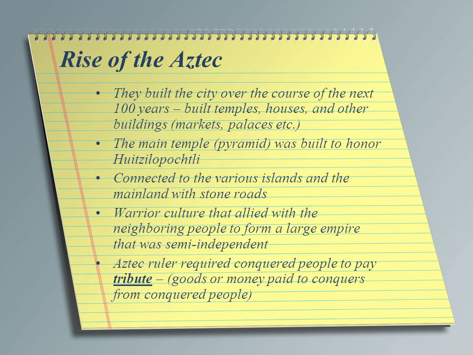 Rise of the Aztec They built the city over the course of the next 100 years – built temples, houses, and other buildings (markets, palaces etc.)