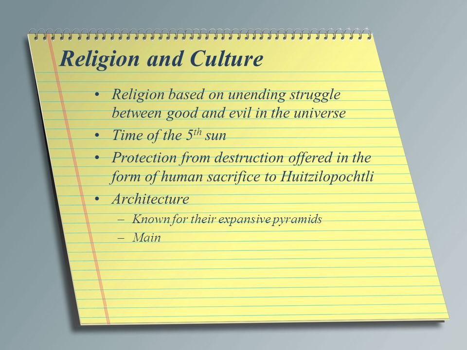 Religion and Culture Religion based on unending struggle between good and evil in the universe. Time of the 5th sun.