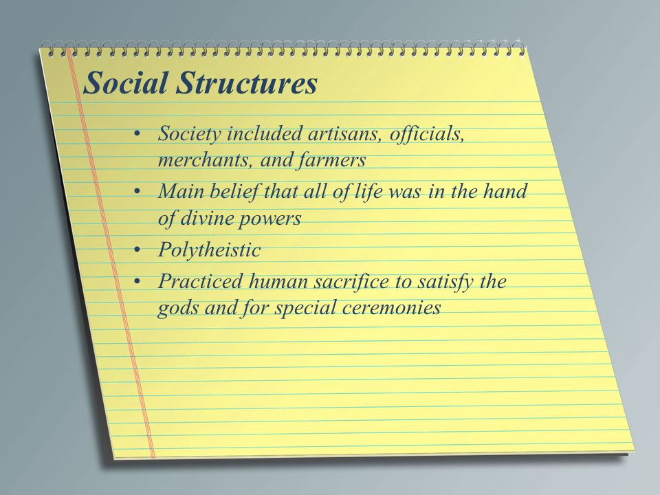 Social Structures Society included artisans, officials, merchants, and farmers. Main belief that all of life was in the hand of divine powers.