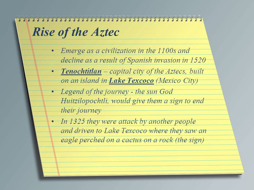 Rise of the Aztec Emerge as a civilization in the 1100s and decline as a result of Spanish invasion in