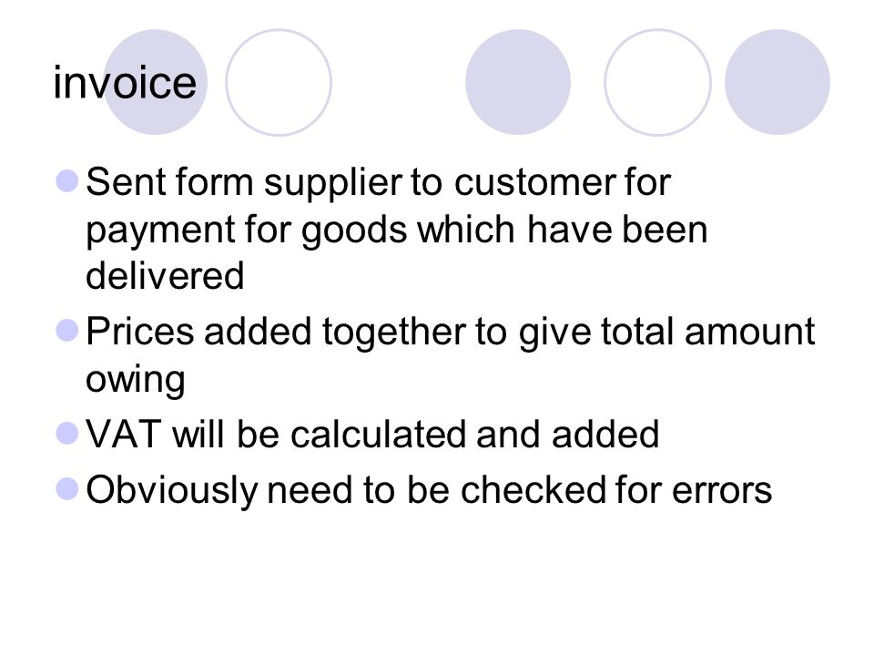 invoice Sent form supplier to customer for payment for goods which have been delivered. Prices added together to give total amount owing.