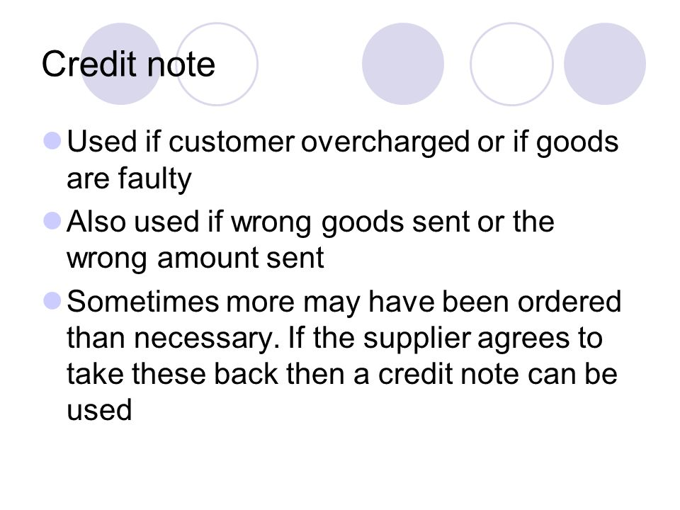Credit note Used if customer overcharged or if goods are faulty