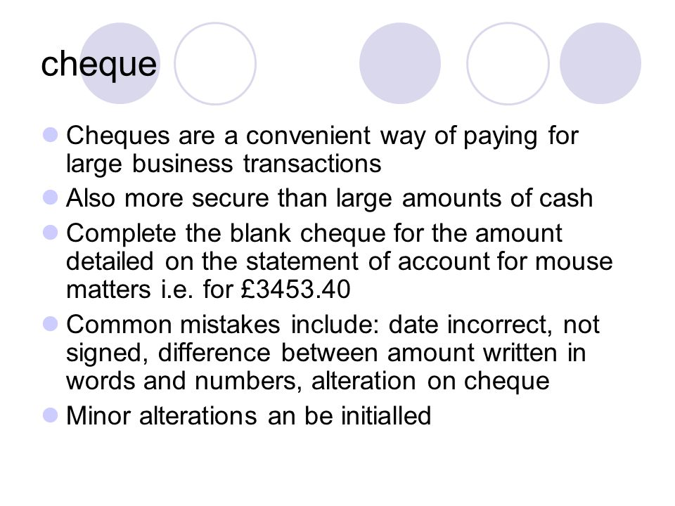 cheque Cheques are a convenient way of paying for large business transactions. Also more secure than large amounts of cash.