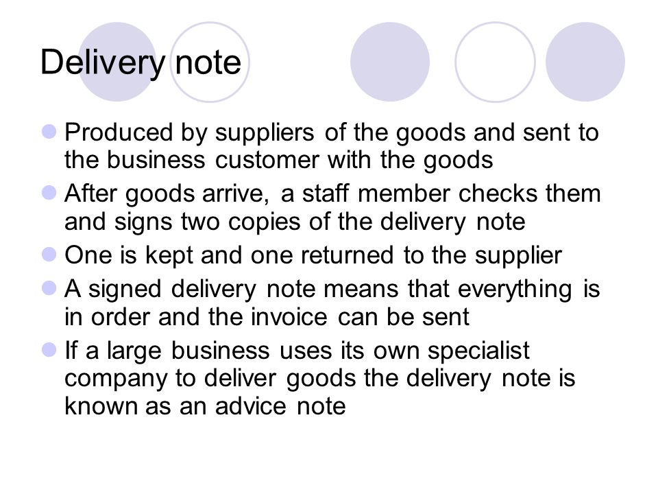 Delivery note Produced by suppliers of the goods and sent to the business customer with the goods.