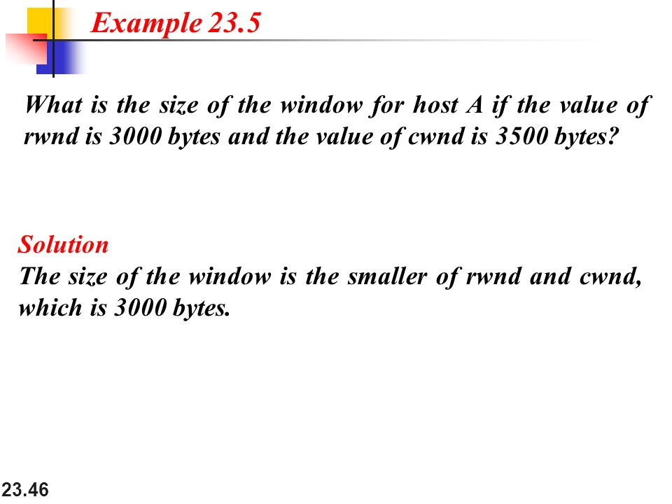 Example 23.5 What is the size of the window for host A if the value of rwnd is 3000 bytes and the value of cwnd is 3500 bytes