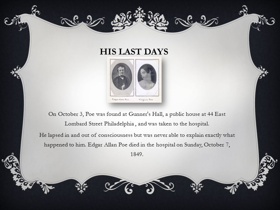 His last days On October 3, Poe was found at Gunner s Hall, a public house at 44 East Lombard Street Philadelphia , and was taken to the hospital.