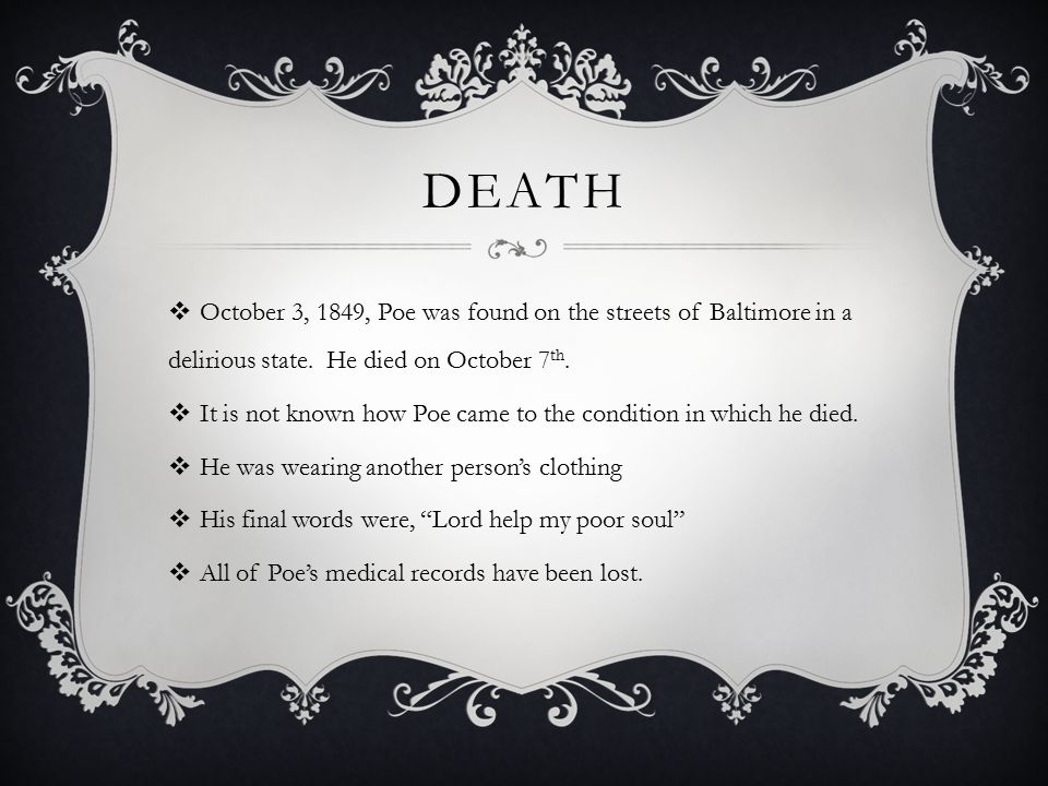 Death October 3, 1849, Poe was found on the streets of Baltimore in a delirious state. He died on October 7th.