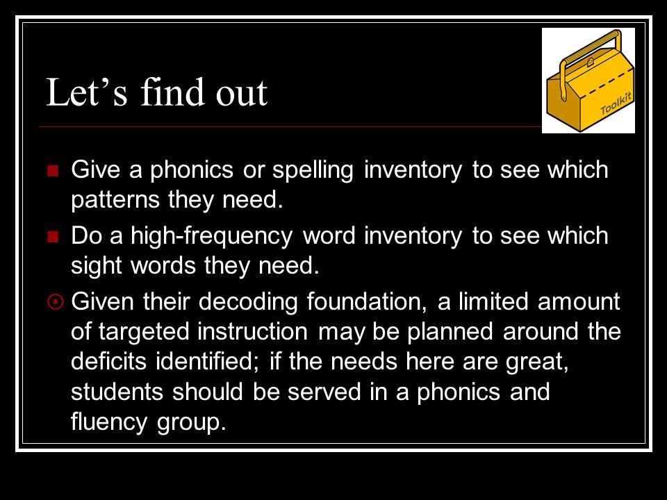 Let's find out Give a phonics or spelling inventory to see which patterns they need.