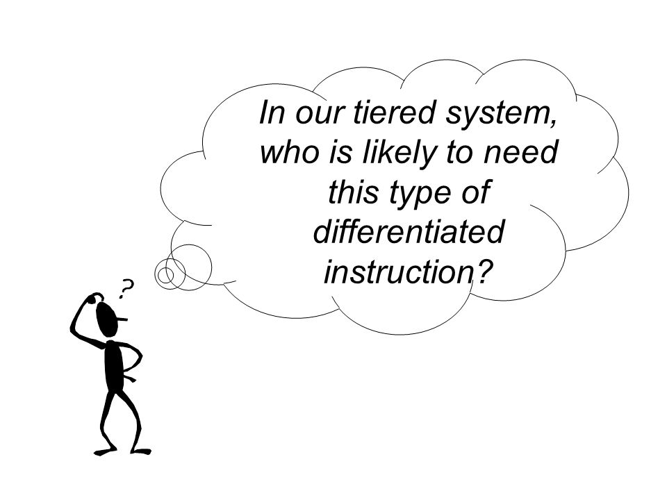 In our tiered system, who is likely to need this type of differentiated instruction