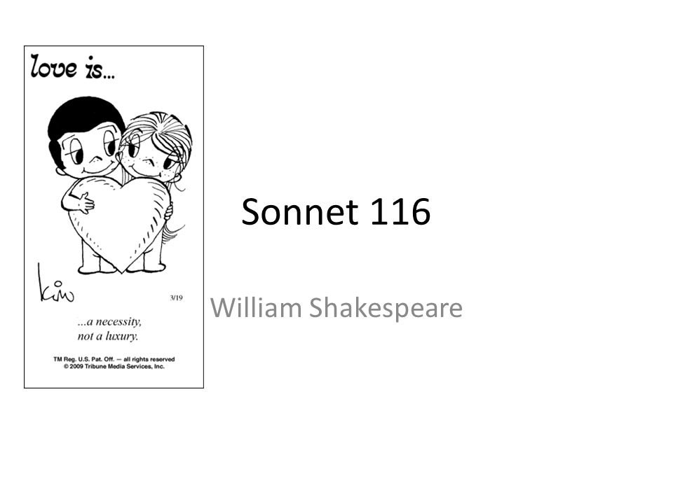 using a different approach of rhyming scheme in sonnet 116 by william shakespeare Shakespeare - sonnet 116 analysis and interpretation sonnet 116 was written by william shakespeare and published in 1609 william shakespeare was an english writer and poet, and has written a lot of famous plays, amongst them macbeth and romeo and juliet.