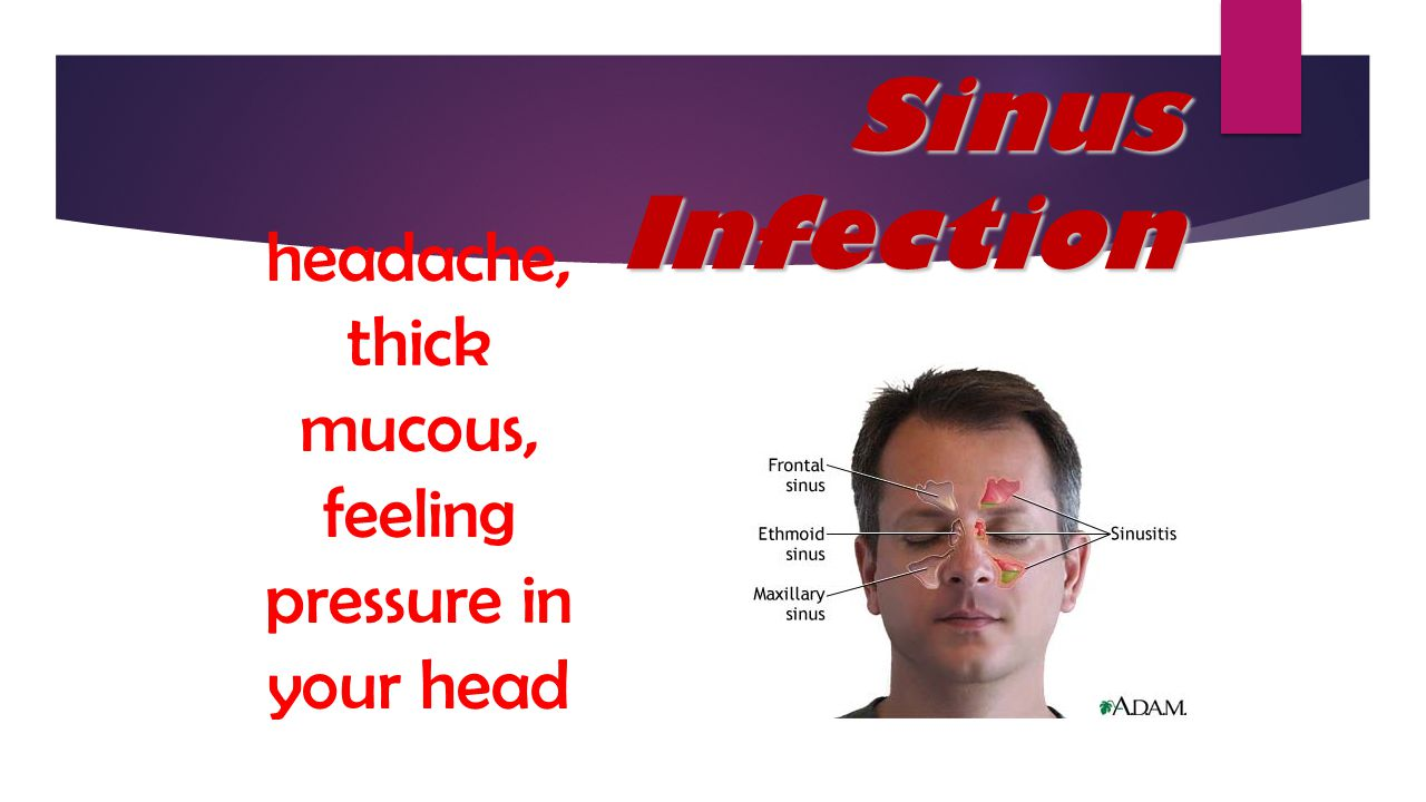 headache, thick mucous, feeling pressure in your head