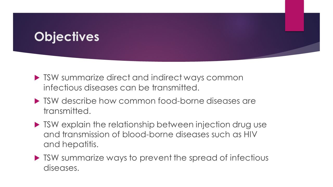 Objectives TSW summarize direct and indirect ways common infectious diseases can be transmitted.