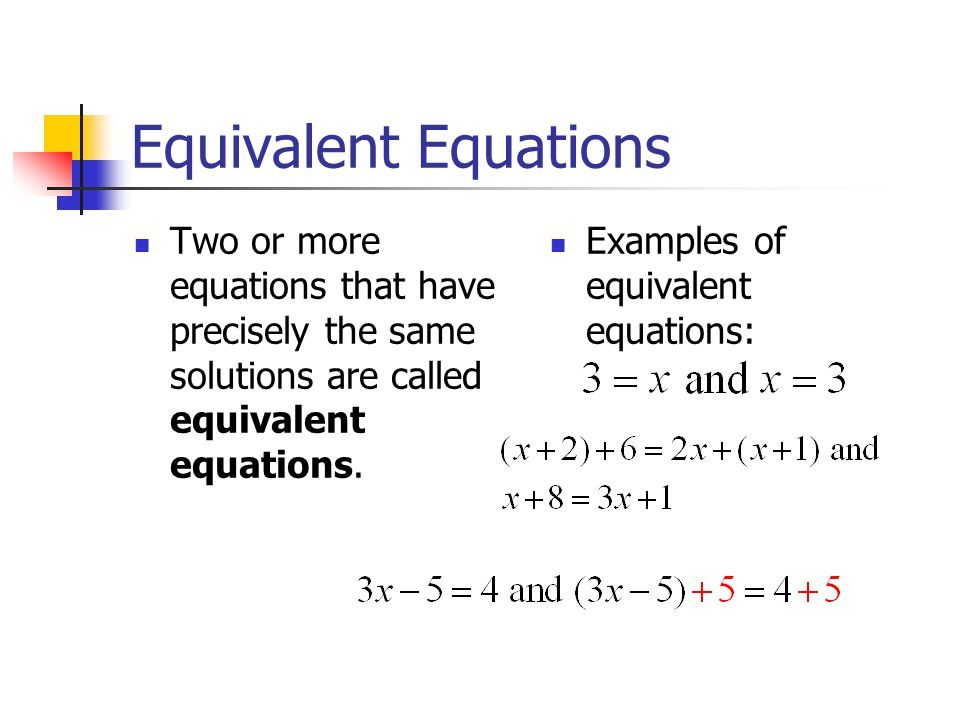 Equivalent Equations Two or more equations that have precisely the same solutions are called equivalent equations.