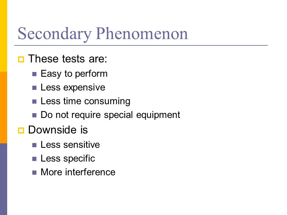 Secondary Phenomenon These tests are: Downside is Easy to perform