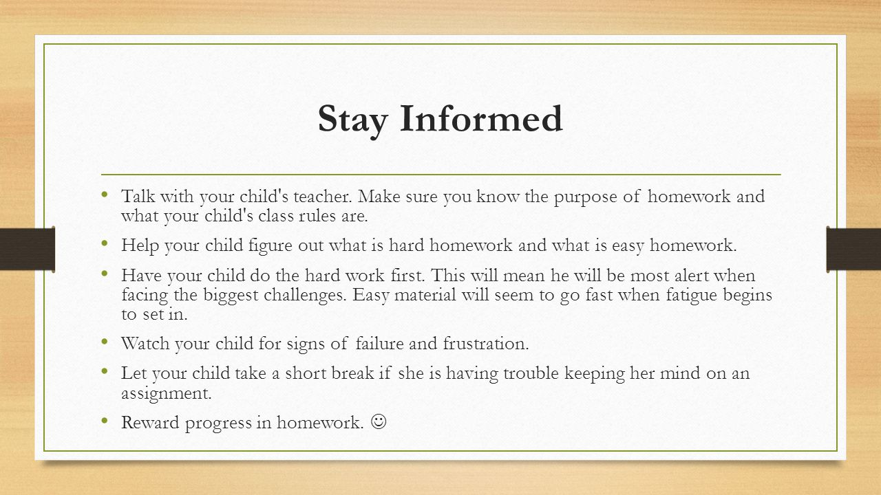 Stay Informed Talk with your child s teacher. Make sure you know the purpose of homework and what your child s class rules are.