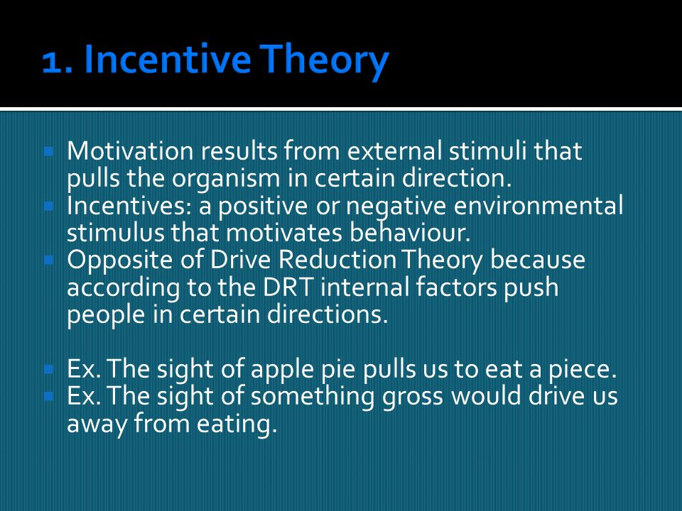 1. Incentive Theory Motivation results from external stimuli that pulls the organism in certain direction.