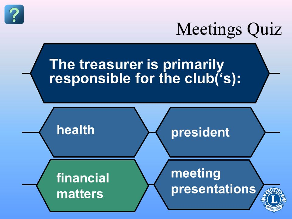 Meetings Quiz The treasurer is primarily responsible for the club('s):