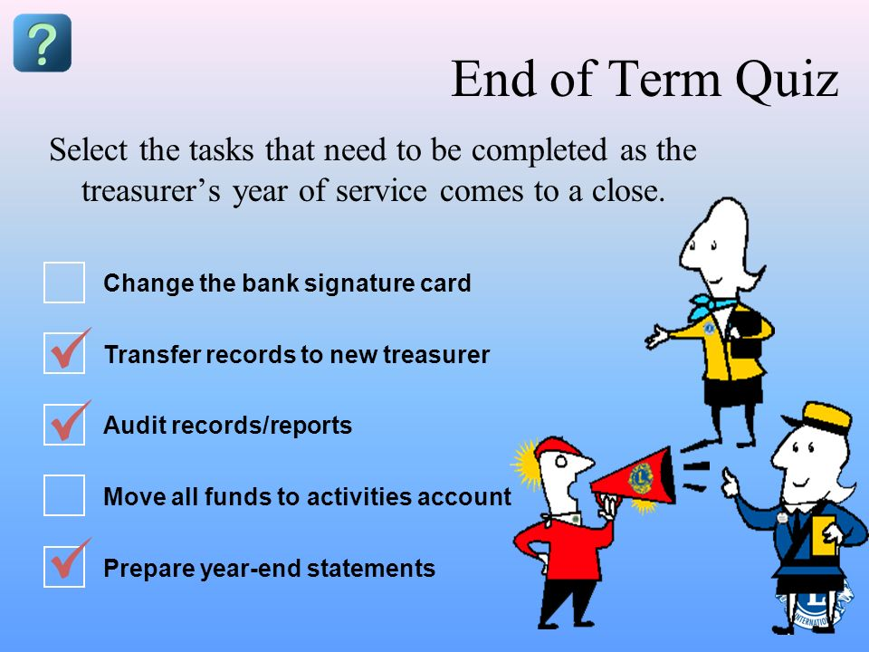 End of Term Quiz Select the tasks that need to be completed as the treasurer's year of service comes to a close.