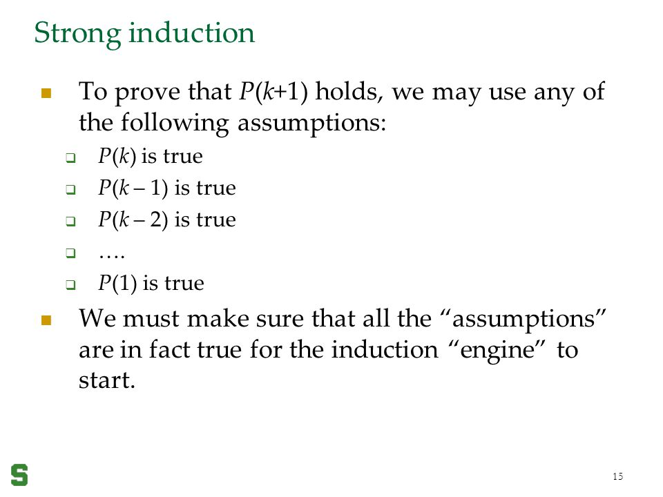 Wednesday, April 19, 2017 Strong induction. To prove that P(k+1) holds, we may use any of the following assumptions: