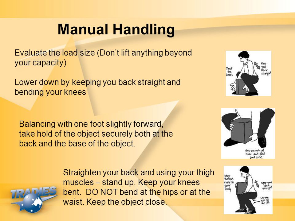 Manual Handling Evaluate the load size (Don't lift anything beyond your capacity) Lower down by keeping you back straight and bending your knees.
