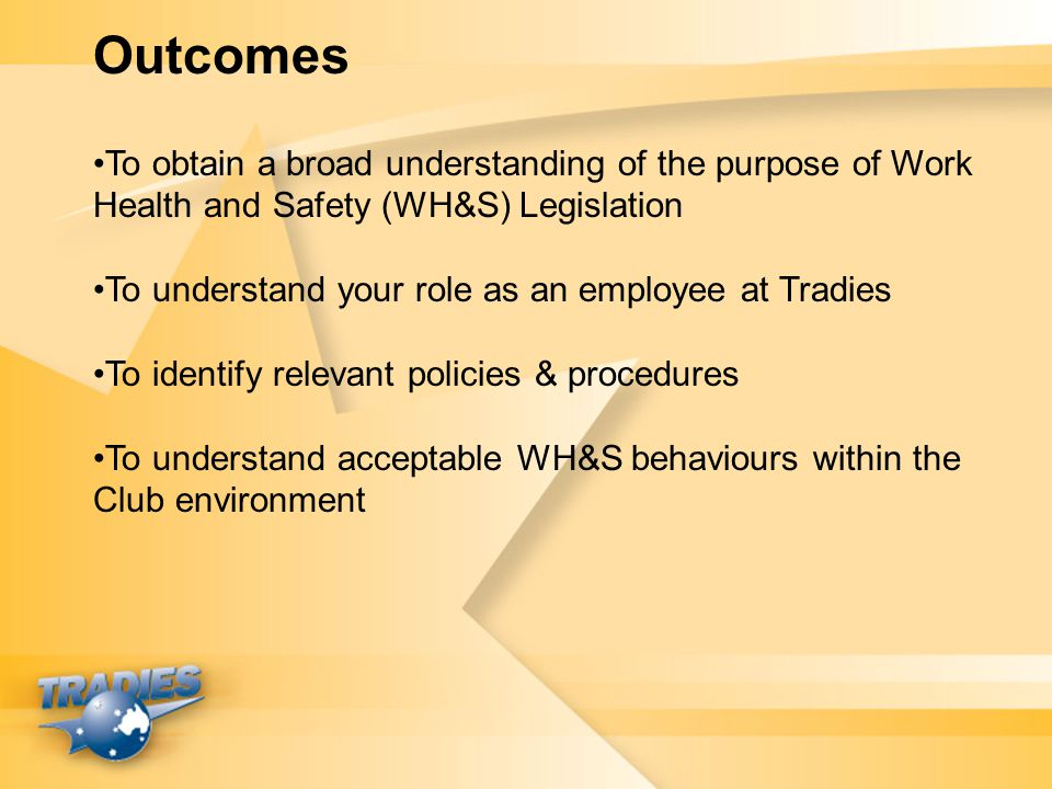 Outcomes To obtain a broad understanding of the purpose of Work Health and Safety (WH&S) Legislation.