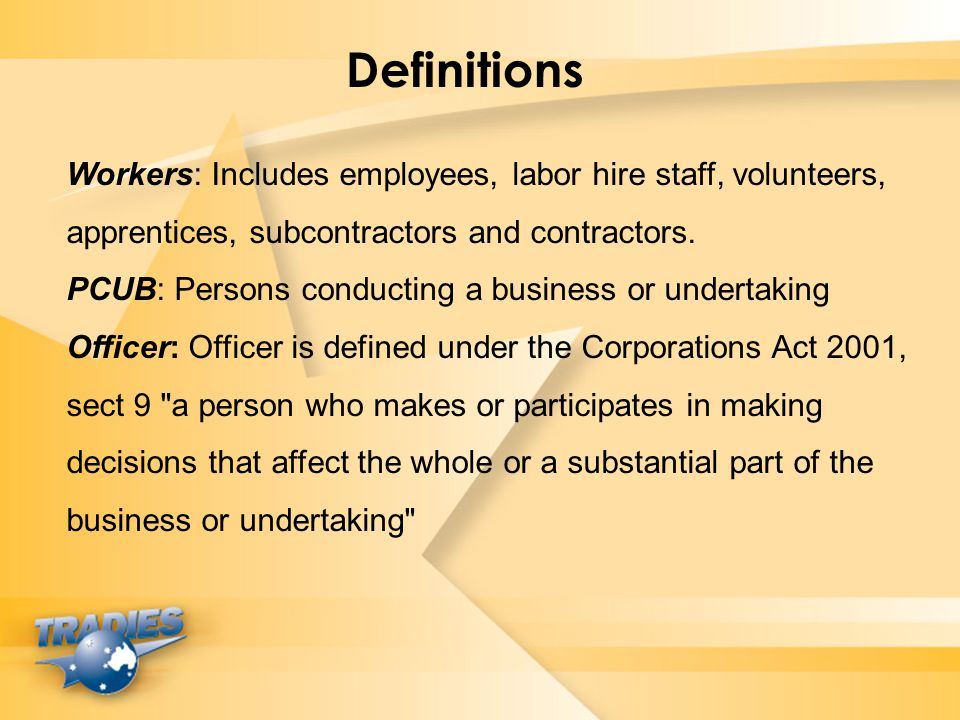 Definitions Workers: Includes employees, labor hire staff, volunteers, apprentices, subcontractors and contractors.