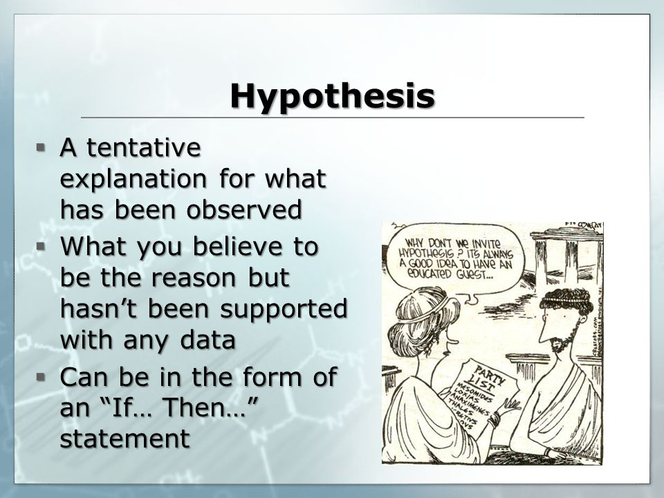 Hypothesis A tentative explanation for what has been observed