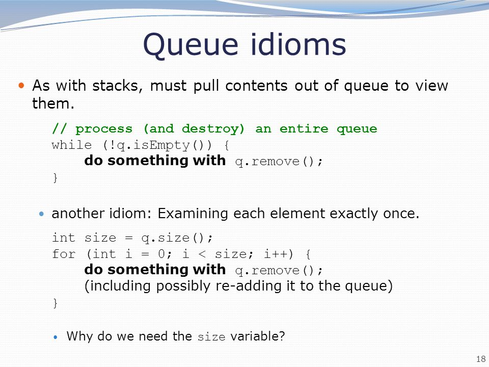 Queue idioms As with stacks, must pull contents out of queue to view them. // process (and destroy) an entire queue.