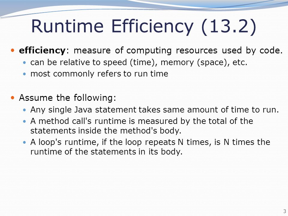 Runtime Efficiency (13.2) efficiency: measure of computing resources used by code. can be relative to speed (time), memory (space), etc.