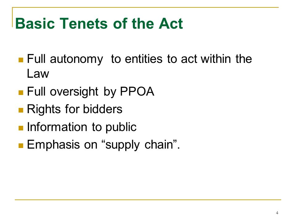 Basic Tenets of the Act Full autonomy to entities to act within the Law. Full oversight by PPOA. Rights for bidders.