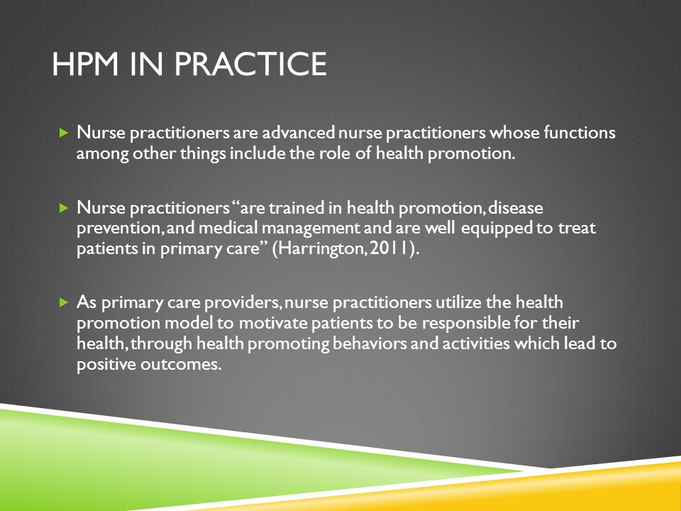 HPM in Practice Nurse practitioners are advanced nurse practitioners whose functions among other things include the role of health promotion.
